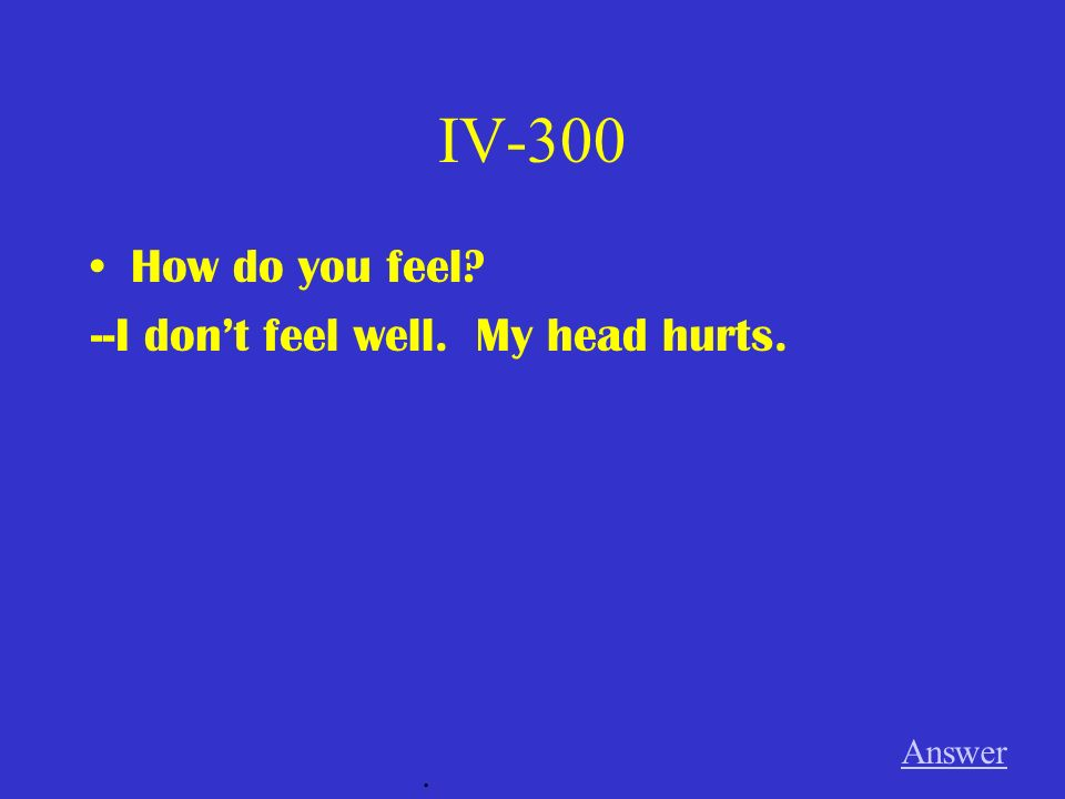 IV-300 How do you feel --I don't feel well. My head hurts. Answer .