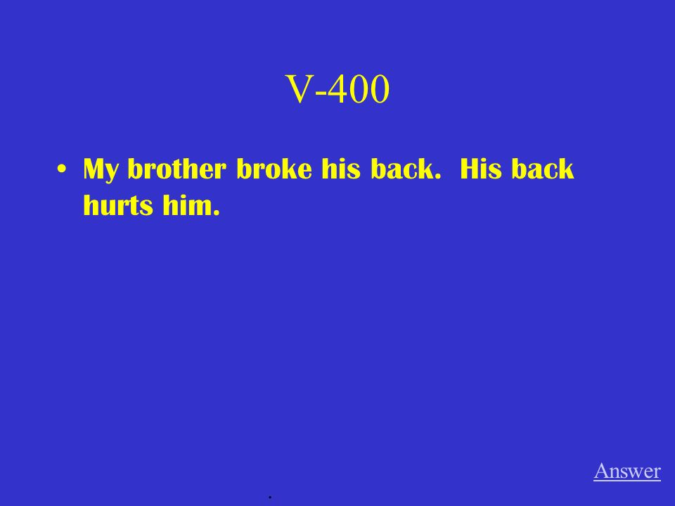 V-400 My brother broke his back. His back hurts him. Answer .