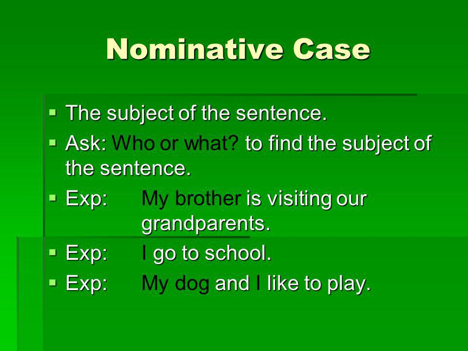 Nominative Case The subject of the sentence.