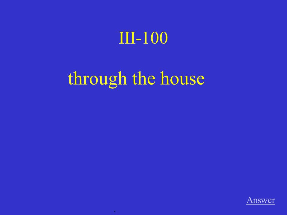 III-100 through the house Answer .