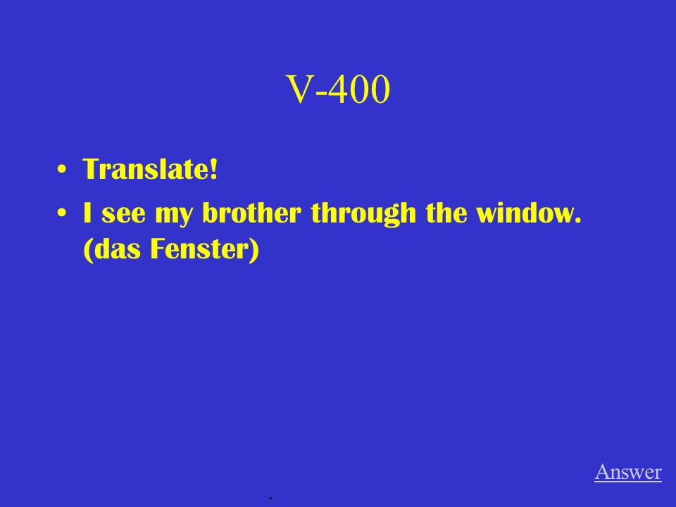 V-400 Translate! I see my brother through the window. (das Fenster)