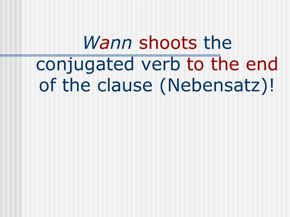 Wann shoots the conjugated verb to the end of the clause (Nebensatz)!