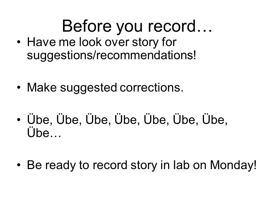 Before you record… Have me look over story for suggestions/recommendations! Make suggested corrections.