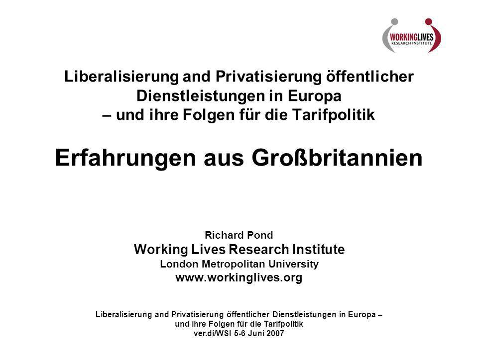Liberalisierung and Privatisierung öffentlicher Dienstleistungen in Europa – und ihre Folgen für die Tarifpolitik Erfahrungen aus Großbritannien Richard Pond Working Lives Research Institute London Metropolitan University www.workinglives.org