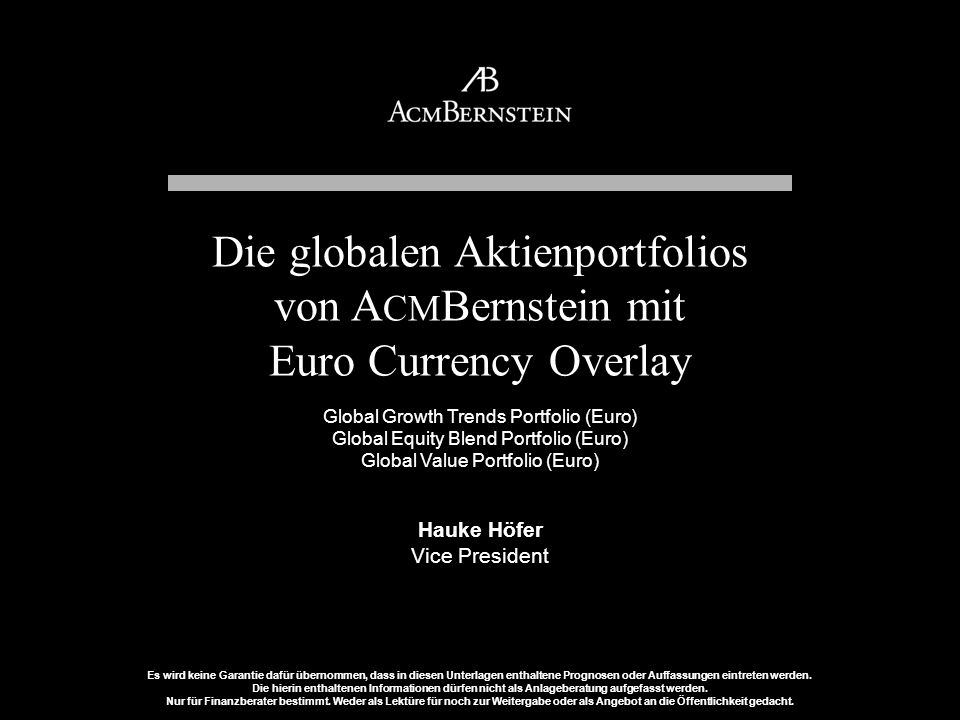 Die globalen Aktienportfolios von ACMBernstein mit Euro Currency Overlay Global Growth Trends Portfolio (Euro) Global Equity Blend Portfolio (Euro) Global Value Portfolio (Euro) Hauke Höfer Vice President