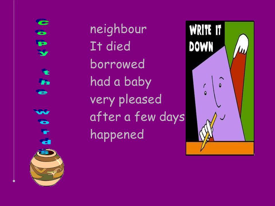 Copy the words neighbour It died borrowed had a baby very pleased