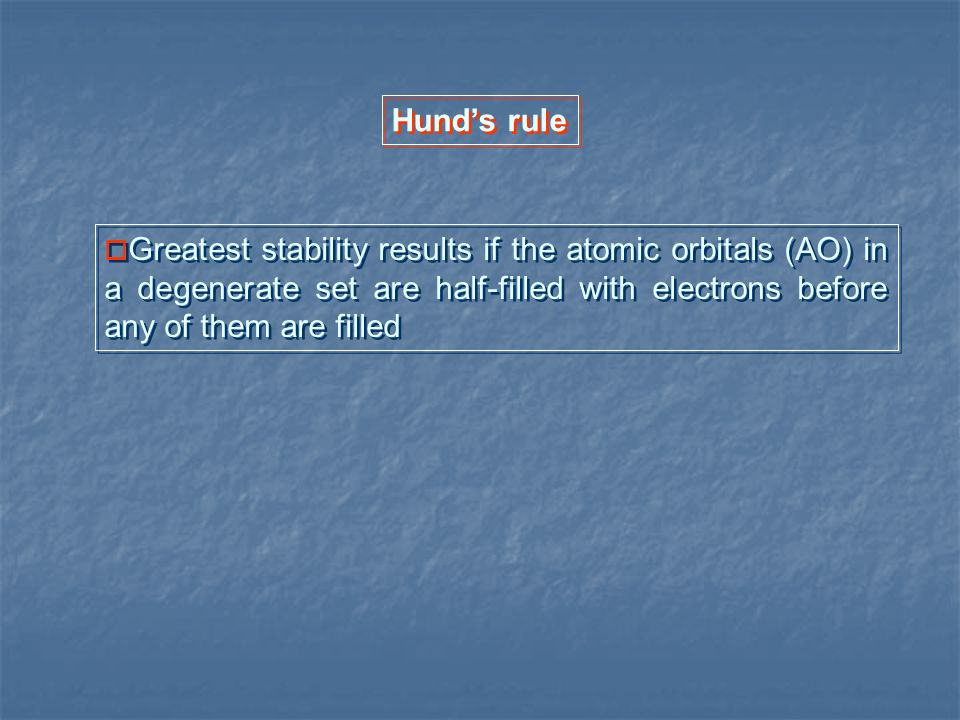 Hund's rule Greatest stability results if the atomic orbitals (AO) in a degenerate set are half-filled with electrons before any of them are filled.