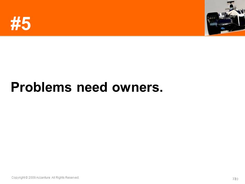 #5 Problems need owners. Problems that don't have owners don't get solved. Be prepared to take ownership.