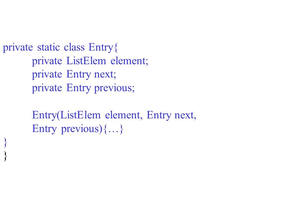private ListElem element; private Entry next; private Entry previous;