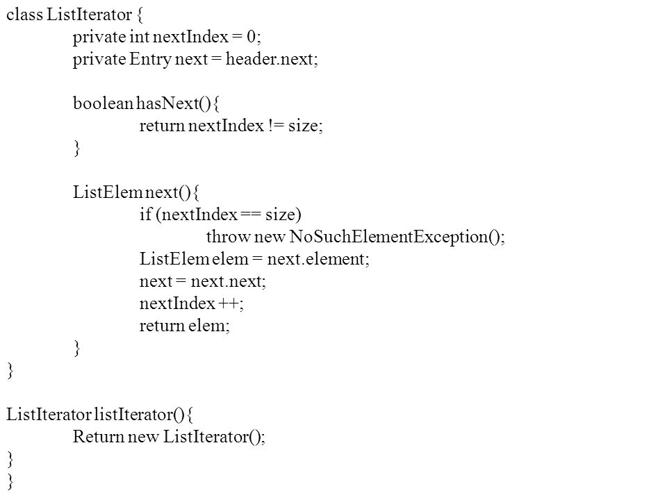class ListIterator { private int nextIndex = 0; private Entry next = header.next; boolean hasNext(){