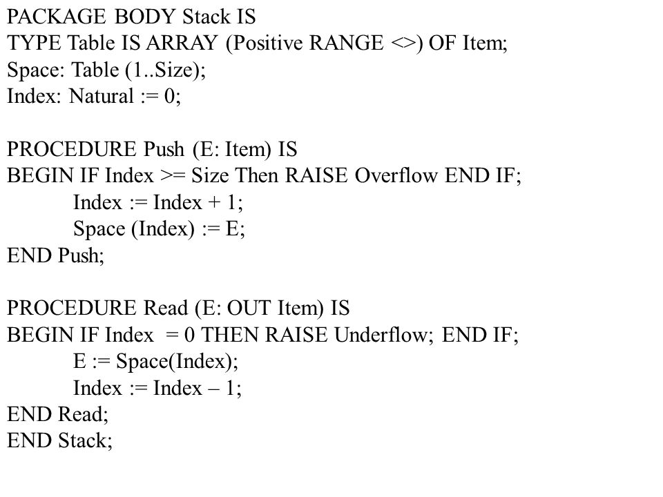 PACKAGE BODY Stack IS TYPE Table IS ARRAY (Positive RANGE <>) OF Item; Space: Table (1..Size); Index: Natural := 0;