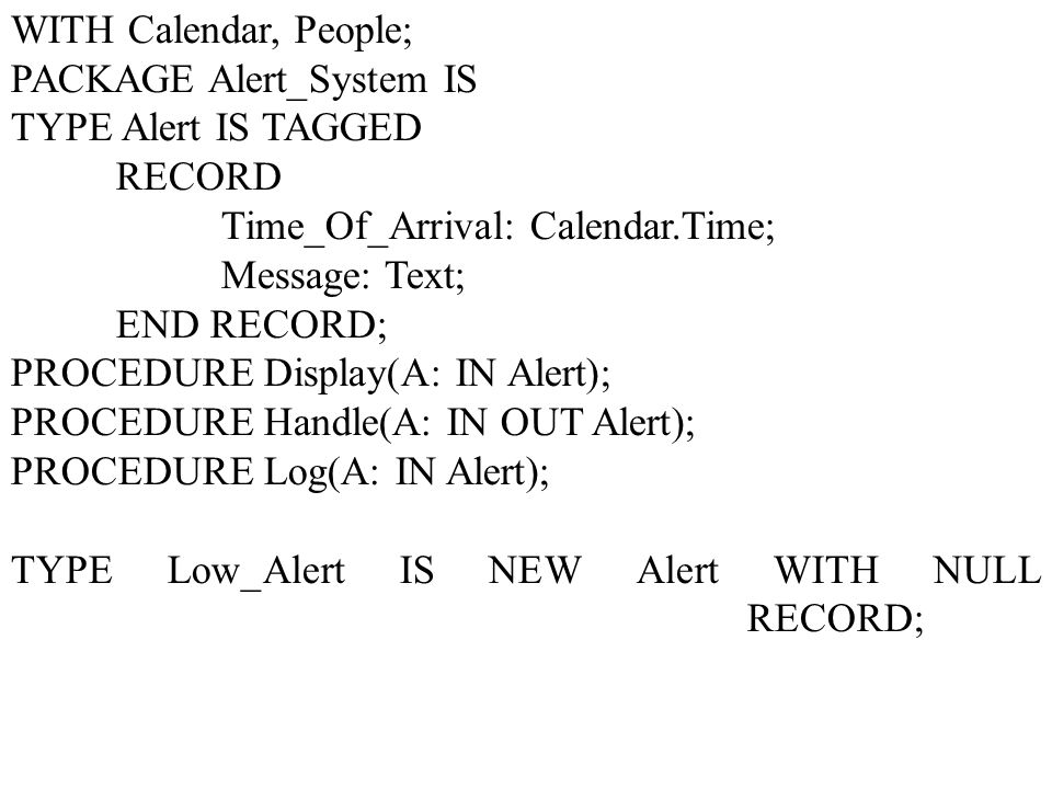 WITH Calendar, People; PACKAGE Alert_System IS. TYPE Alert IS TAGGED. RECORD. Time_Of_Arrival: Calendar.Time;