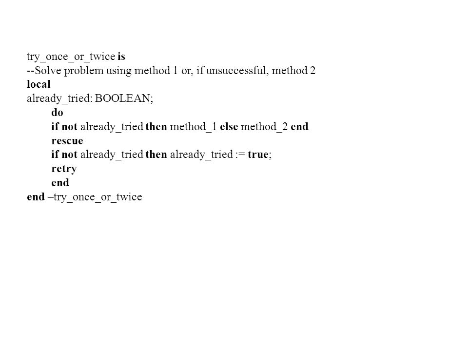 try_once_or_twice is --Solve problem using method 1 or, if unsuccessful, method 2. local. already_tried: BOOLEAN;