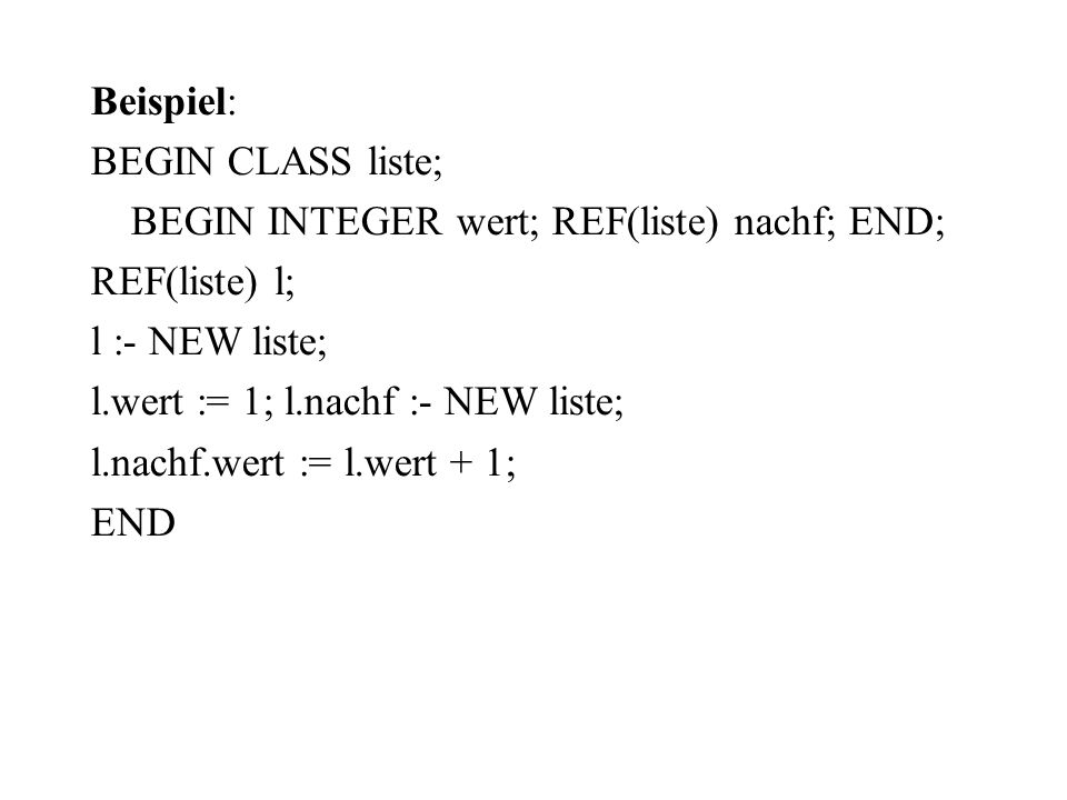 Beispiel: BEGIN CLASS liste; BEGIN INTEGER wert; REF(liste) nachf; END; REF(liste) l; l :- NEW liste;