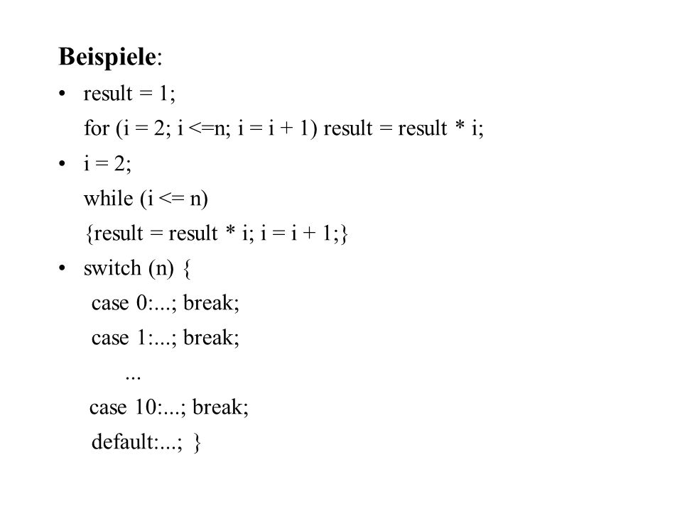 Beispiele: result = 1; for (i = 2; i <=n; i = i + 1) result = result * i; i = 2; while (i <= n) {result = result * i; i = i + 1;}
