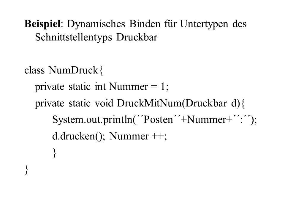 Beispiel: Dynamisches Binden für Untertypen des Schnittstellentyps Druckbar class NumDruck{ private static int Nummer = 1; private static void DruckMitNum(Druckbar d){ System.out.println(´´Posten´´+Nummer+´´:´´); d.drucken(); Nummer ++; }