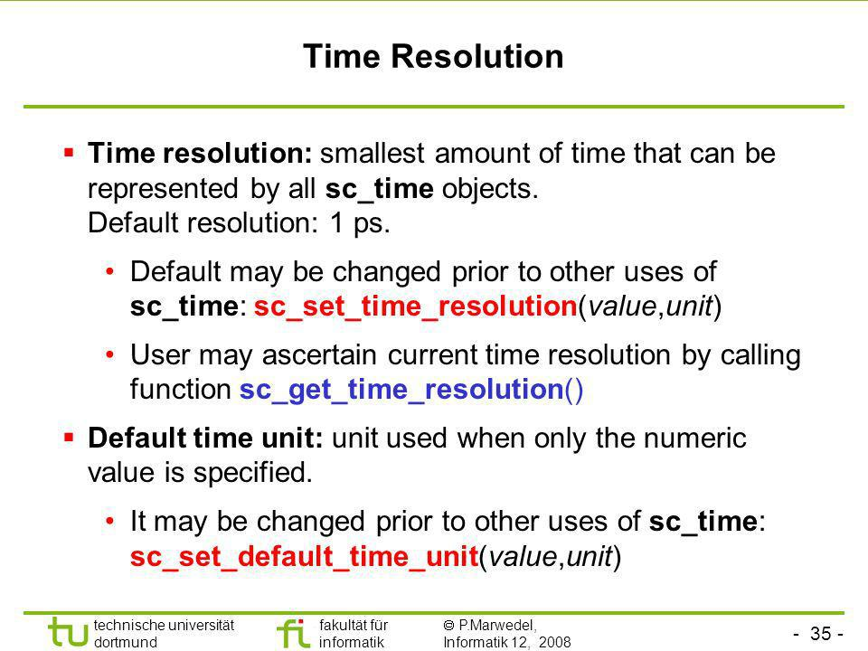 Time Resolution Time resolution: smallest amount of time that can be represented by all sc_time objects. Default resolution: 1 ps.