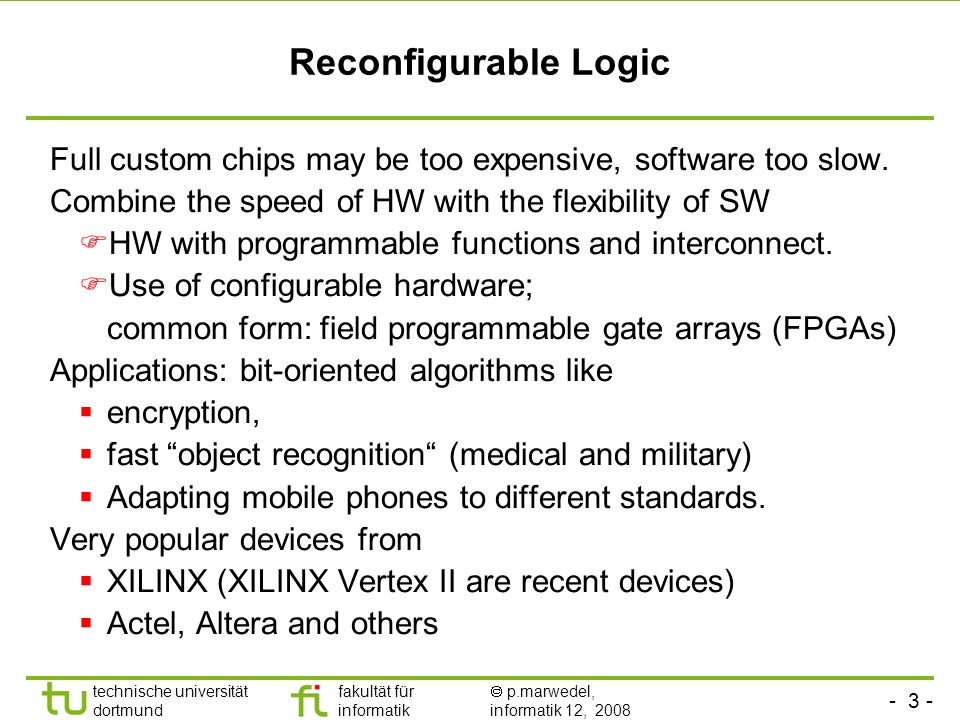 Reconfigurable Logic Full custom chips may be too expensive, software too slow. Combine the speed of HW with the flexibility of SW.