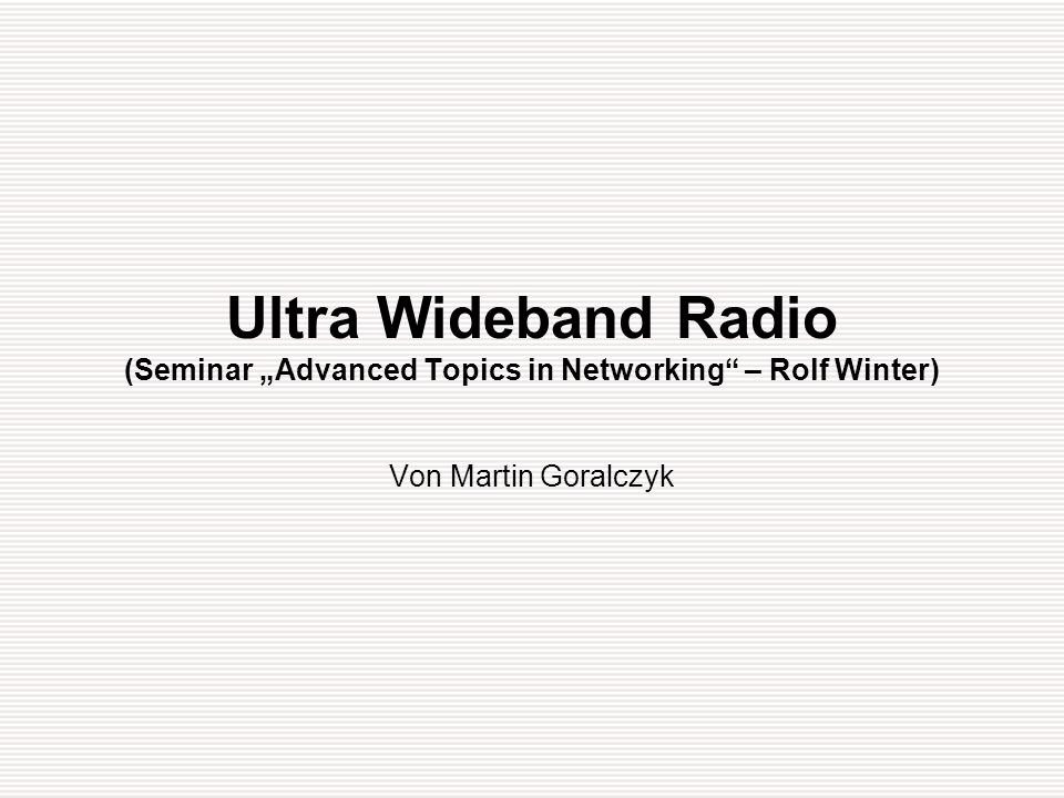 "Ultra Wideband Radio (Seminar ""Advanced Topics in Networking – Rolf Winter)"