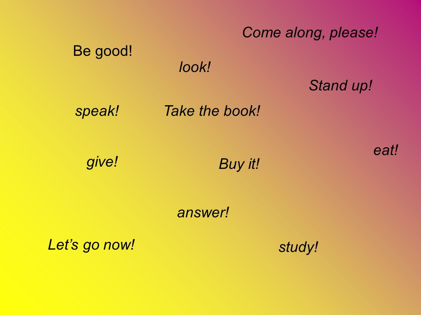 Come along, please! Be good! look! Stand up! speak! Take the book! eat! give! Buy it! answer!