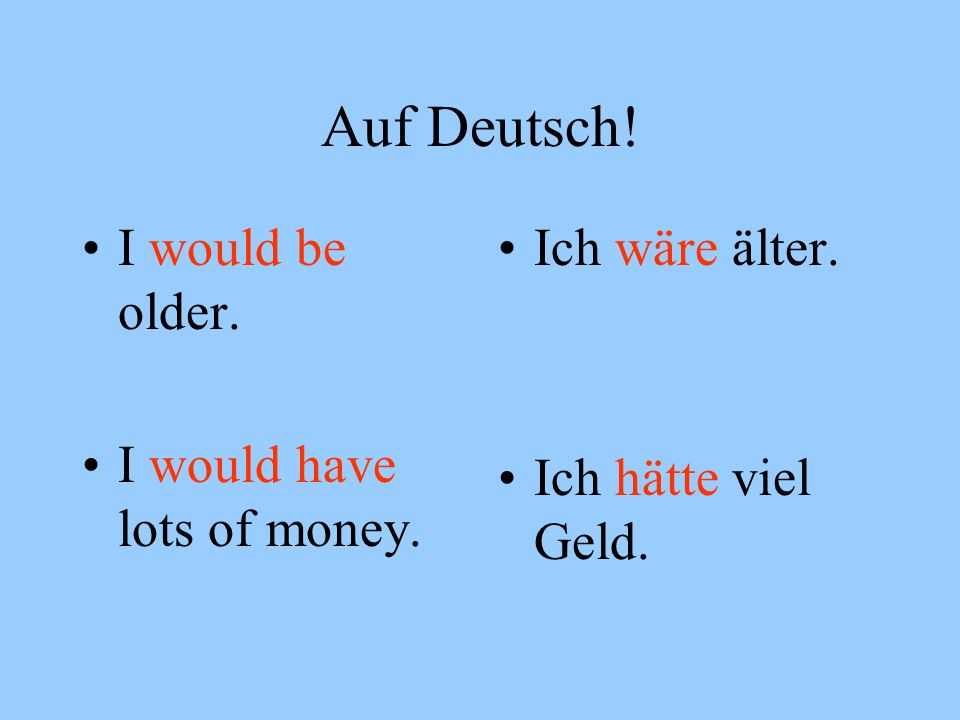 Auf Deutsch! I would be older. I would have lots of money.
