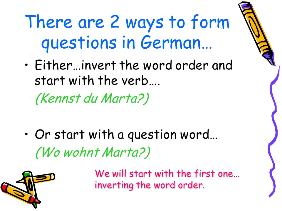 There are 2 ways to form questions in German…