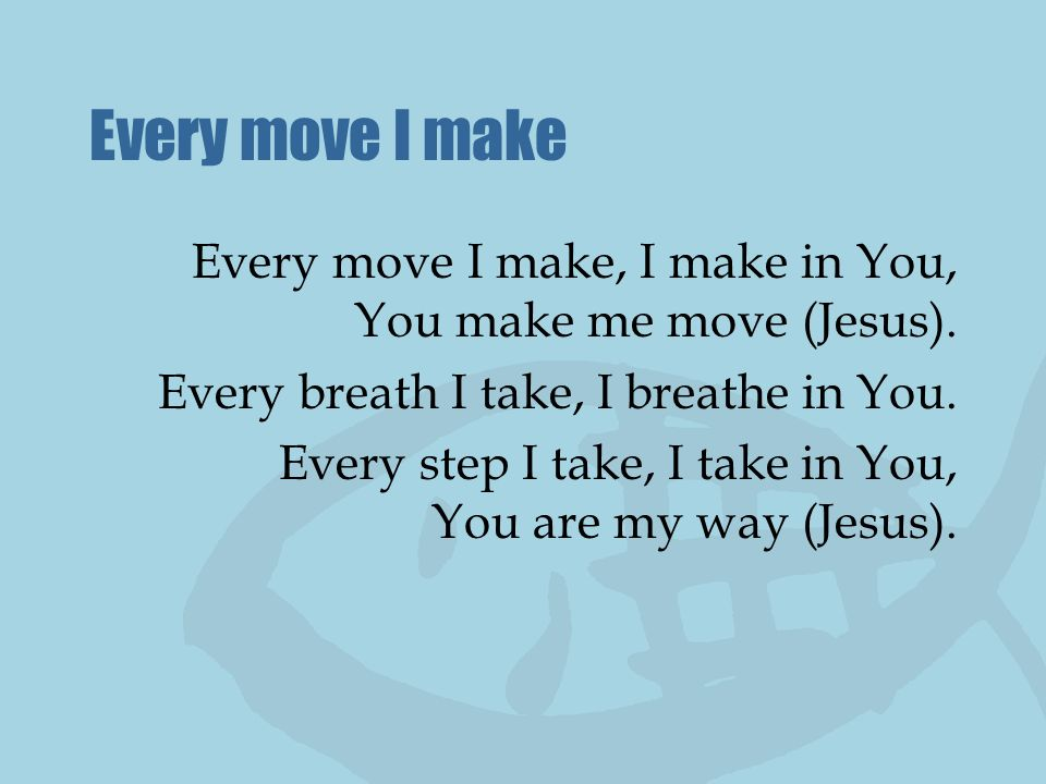 Every move I make Every move I make, I make in You, You make me move (Jesus). Every breath I take, I breathe in You.