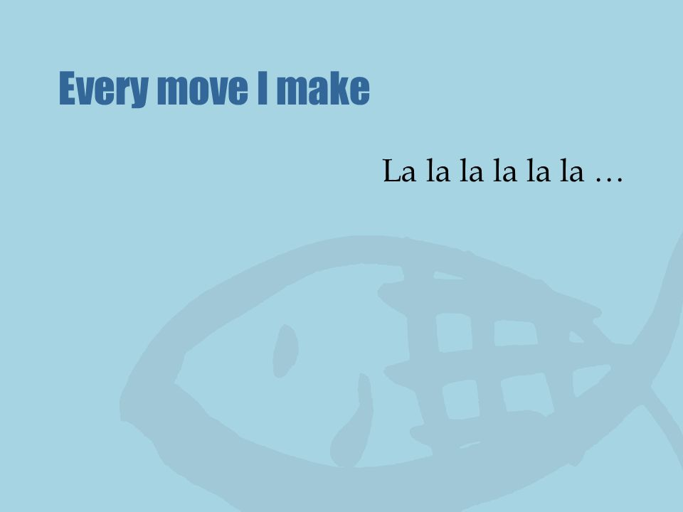 Every move I make La la la la la la …