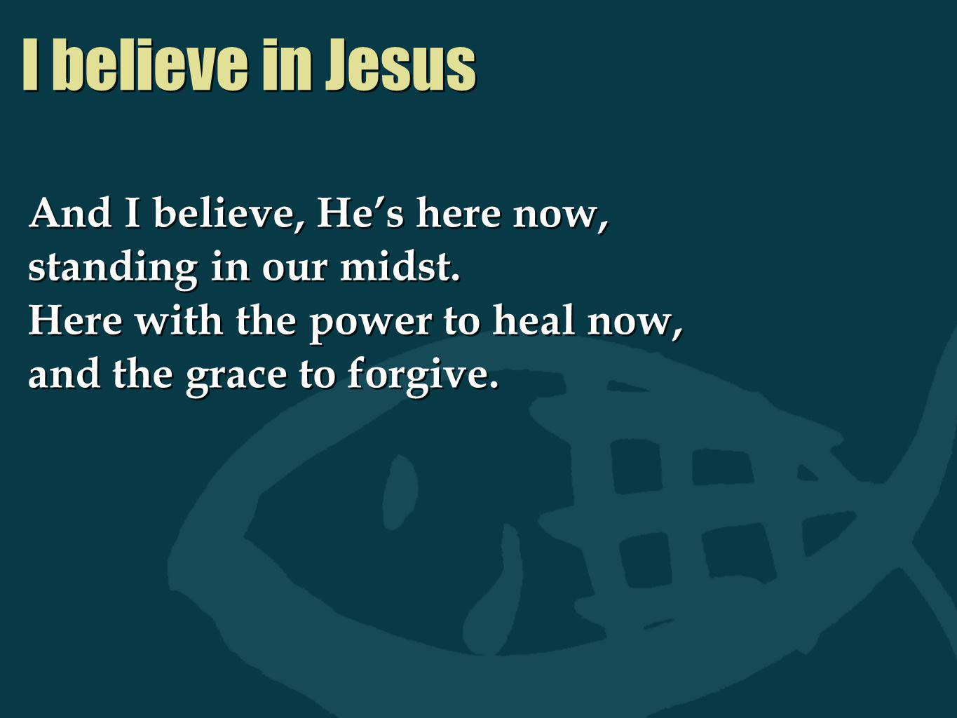I believe in Jesus And I believe, He's here now,