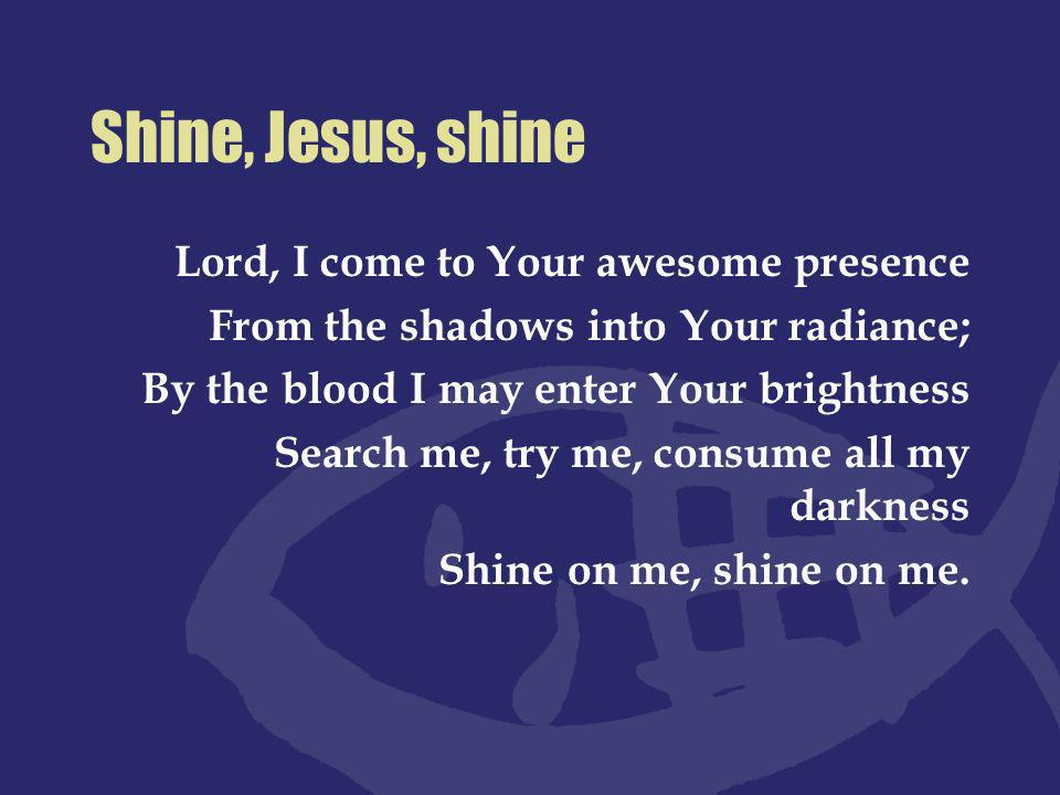 Shine, Jesus, shine Lord, I come to Your awesome presence