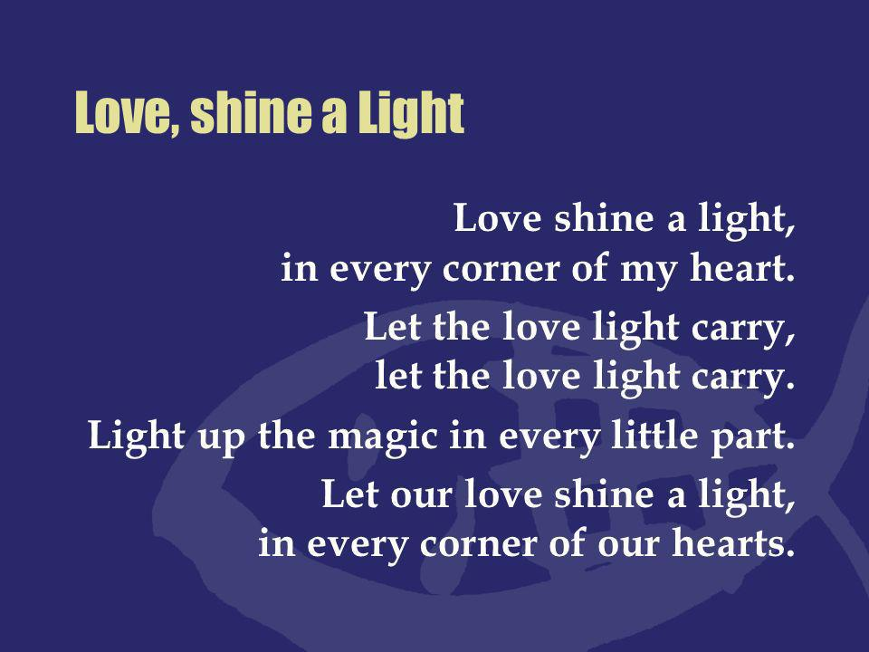 Love, shine a Light Love shine a light, in every corner of my heart.