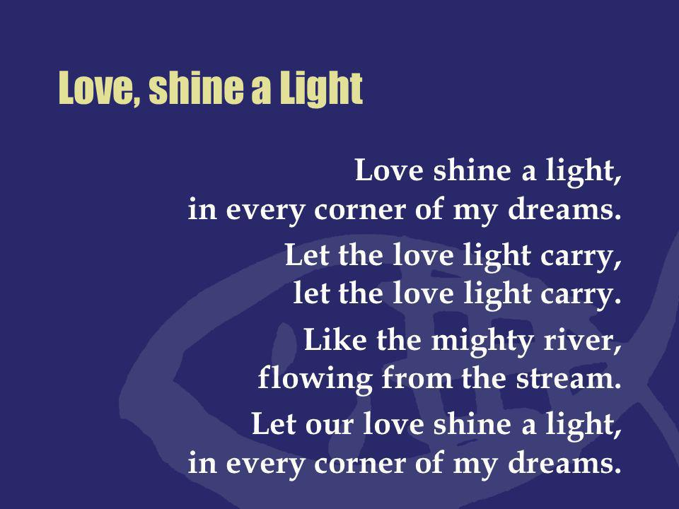 Love, shine a Light Love shine a light, in every corner of my dreams.