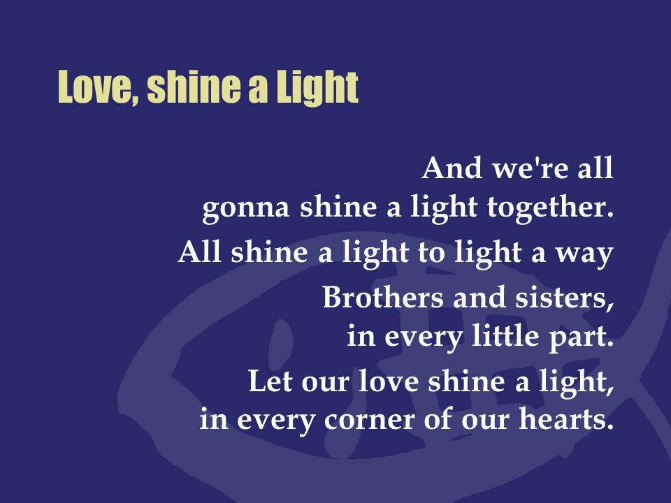 Love, shine a Light And we re all gonna shine a light together.