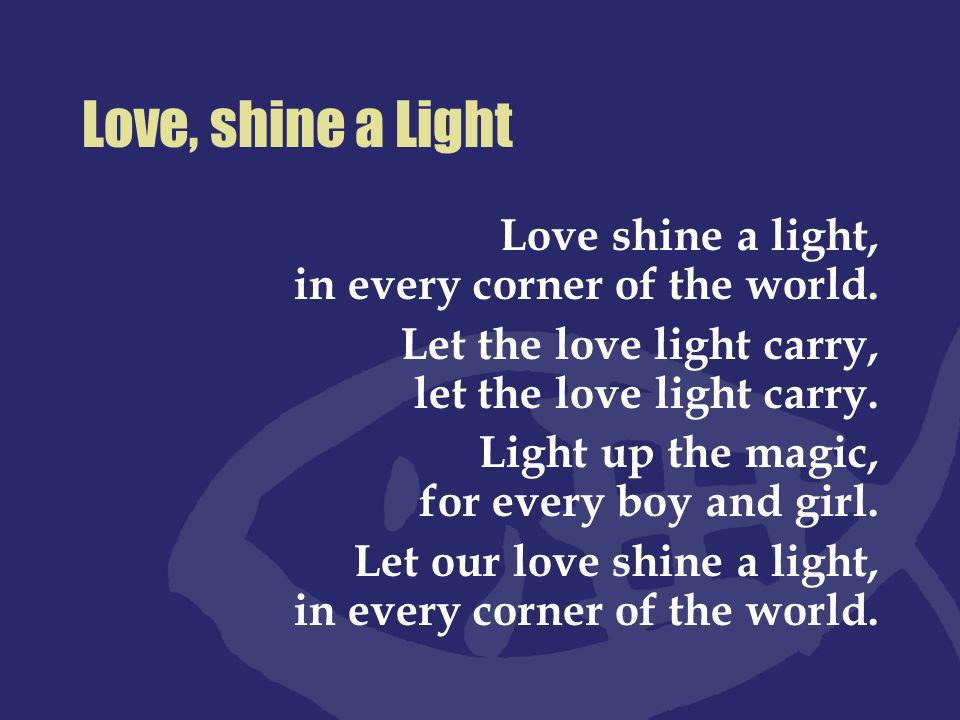 Love, shine a Light Love shine a light, in every corner of the world.