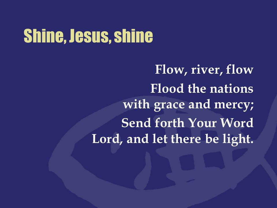 Shine, Jesus, shine Flow, river, flow