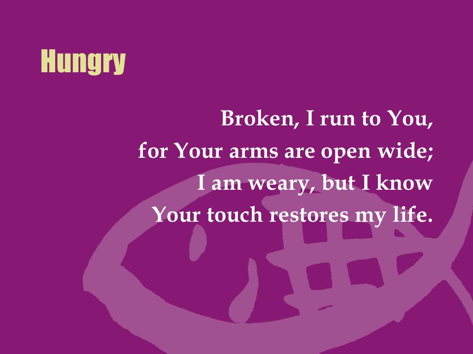Hungry Broken, I run to You, for Your arms are open wide;