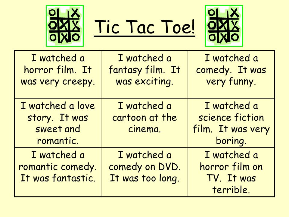 Tic Tac Toe! I watched a horror film. It was very creepy.