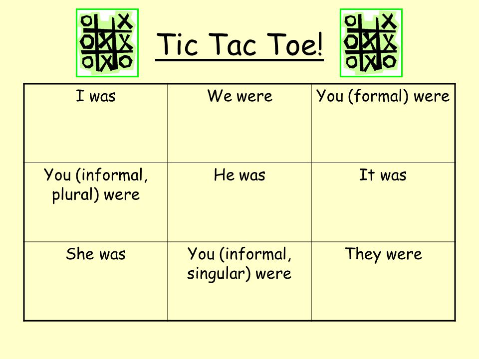 Tic Tac Toe! I was We were You (formal) were