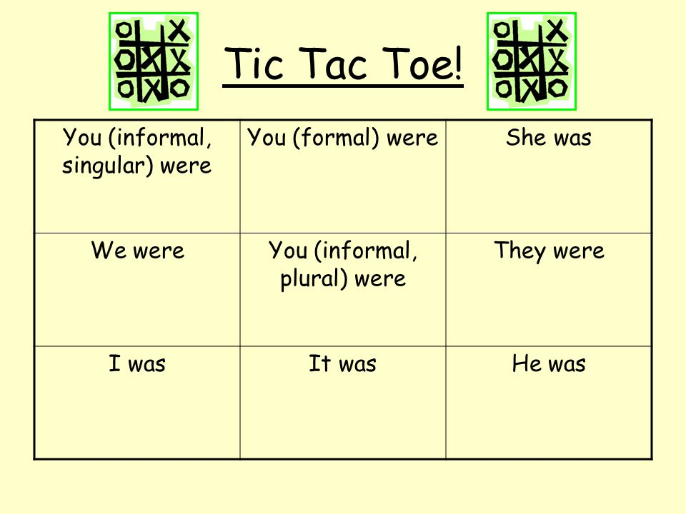 Tic Tac Toe! You (informal, singular) were You (formal) were She was