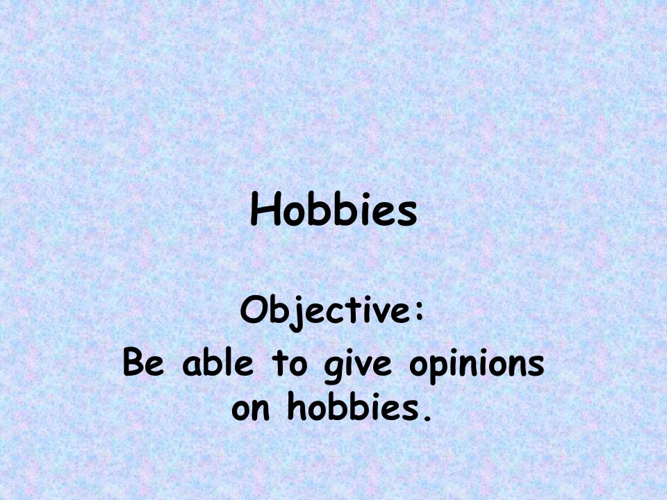 Objective: Be able to give opinions on hobbies.