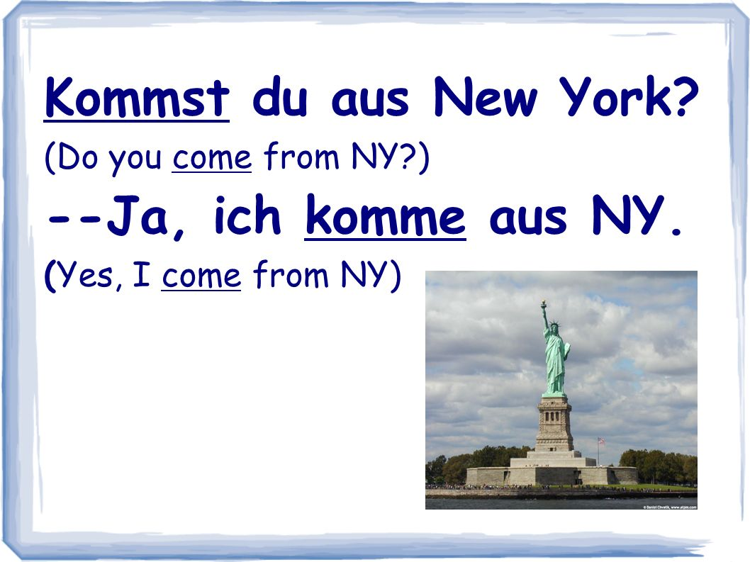 Kommst du aus New York --Ja, ich komme aus NY. (Do you come from NY )