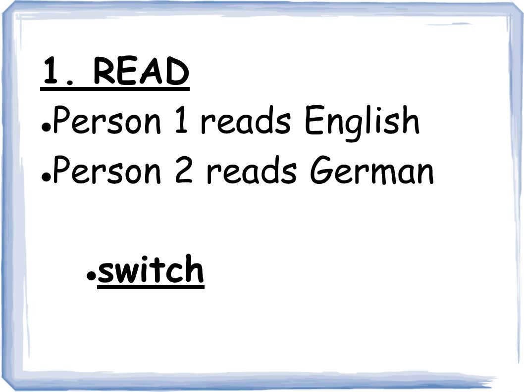 1. READ Person 1 reads English Person 2 reads German switch