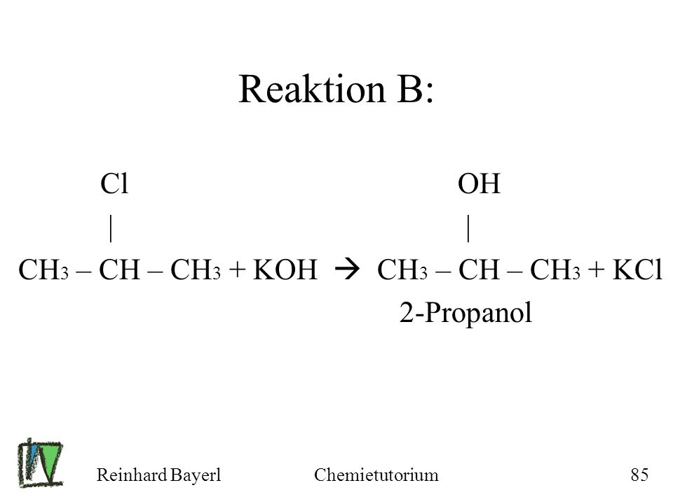 Reaktion B: Cl OH | | CH3 – CH – CH3 + KOH  CH3 – CH – CH3 + KCl