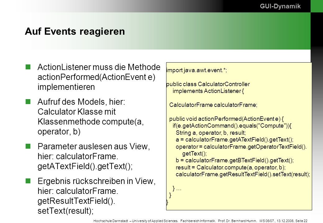 GUI-Dynamik Auf Events reagieren. ActionListener muss die Methode actionPerformed(ActionEvent e) implementieren.
