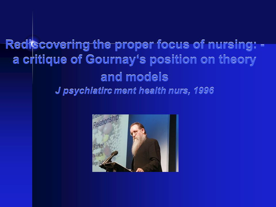 Rediscovering the proper focus of nursing: - a critique of Gournay's position on theory and models J psychiatirc ment health nurs, 1996