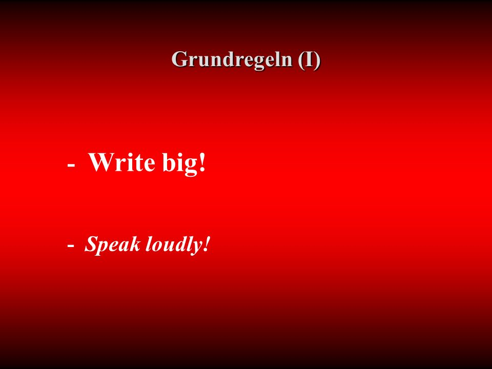 Grundregeln (I) - Write big! - Speak loudly!