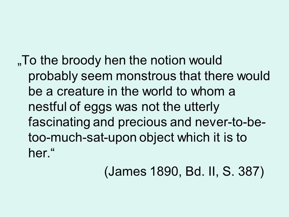 """To the broody hen the notion would probably seem monstrous that there would be a creature in the world to whom a nestful of eggs was not the utterly fascinating and precious and never-to-be-too-much-sat-upon object which it is to her."