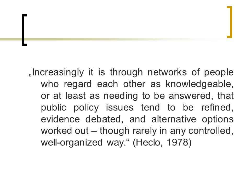 """Increasingly it is through networks of people who regard each other as knowledgeable, or at least as needing to be answered, that public policy issues tend to be refined, evidence debated, and alternative options worked out – though rarely in any controlled, well-organized way. (Heclo, 1978)"