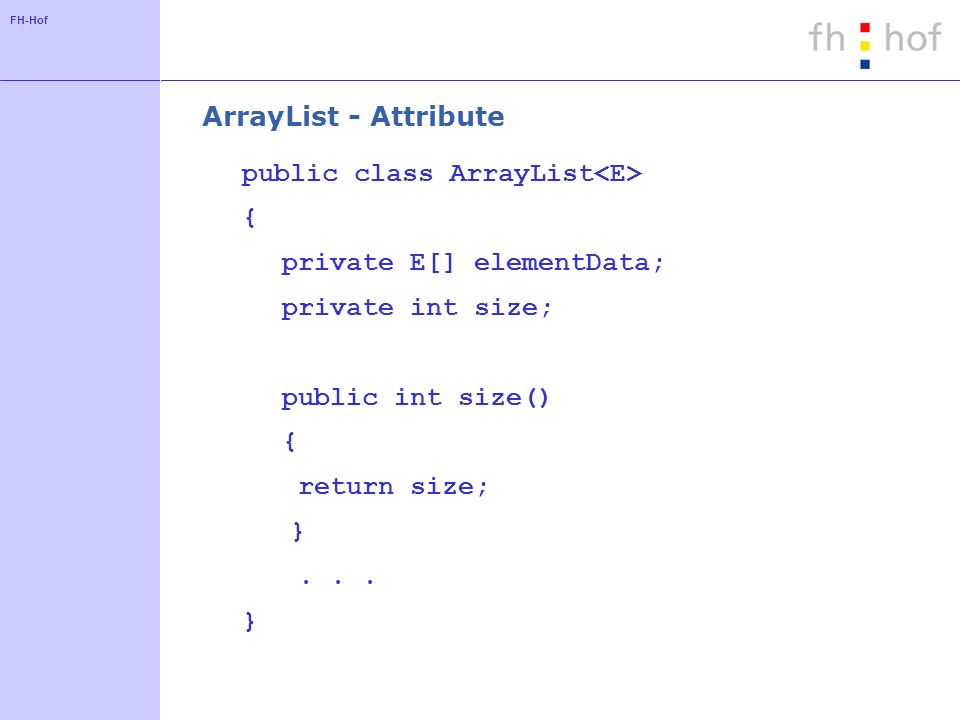 ArrayList - Attribute public class ArrayList<E> { private E[] elementData; private int size; public int size()