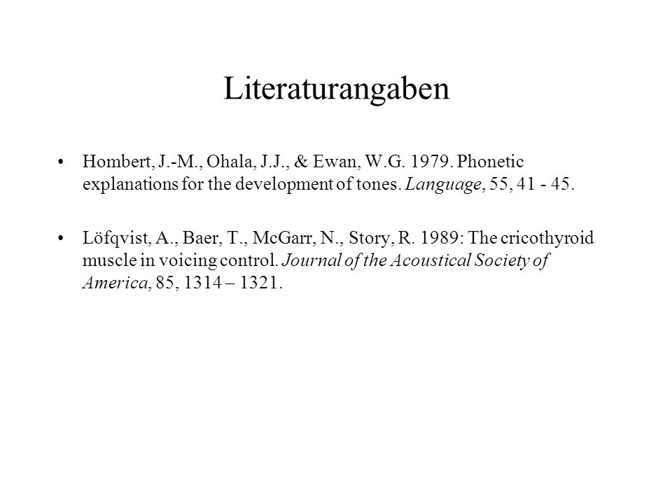 Literaturangaben Hombert, J.-M., Ohala, J.J., & Ewan, W.G. 1979. Phonetic explanations for the development of tones. Language, 55, 41 - 45.